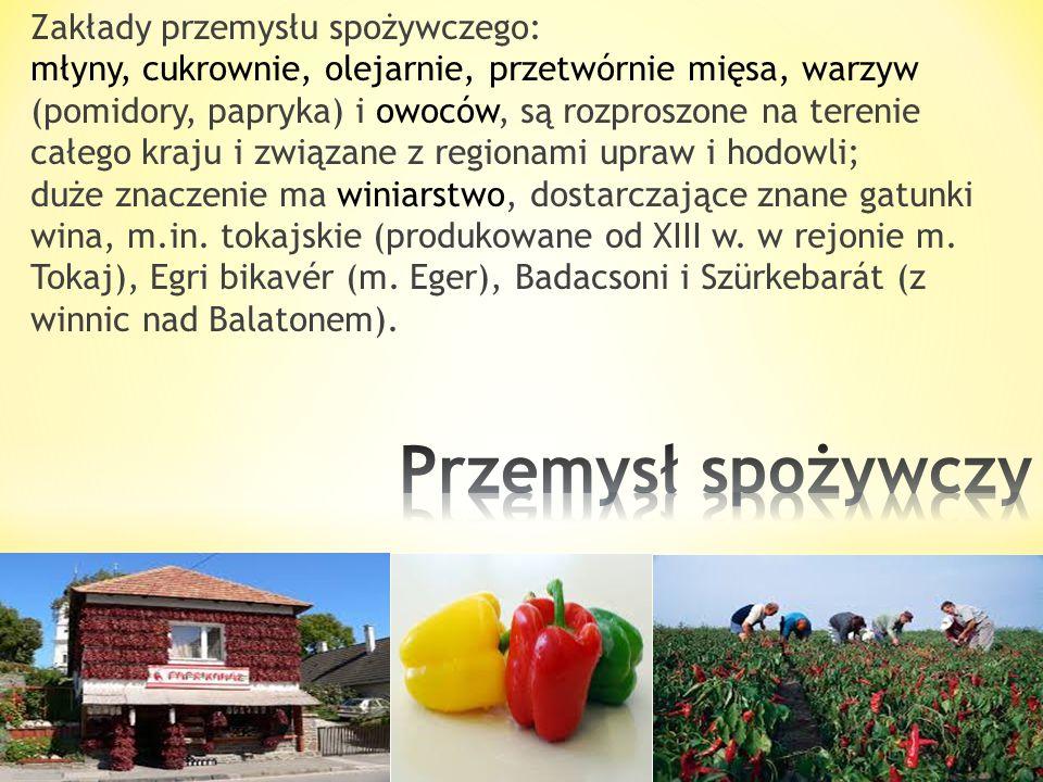 Zakłady przemysłu spożywczego: młyny, cukrownie, olejarnie, przetwórnie mięsa, warzyw (pomidory, papryka) i owoców, są rozproszone na terenie całego kraju i związane z regionami upraw i hodowli; duże znaczenie ma winiarstwo, dostarczające znane gatunki wina, m.in. tokajskie (produkowane od XIII w. w rejonie m. Tokaj), Egri bikavér (m. Eger), Badacsoni i Szürkebarát (z winnic nad Balatonem).