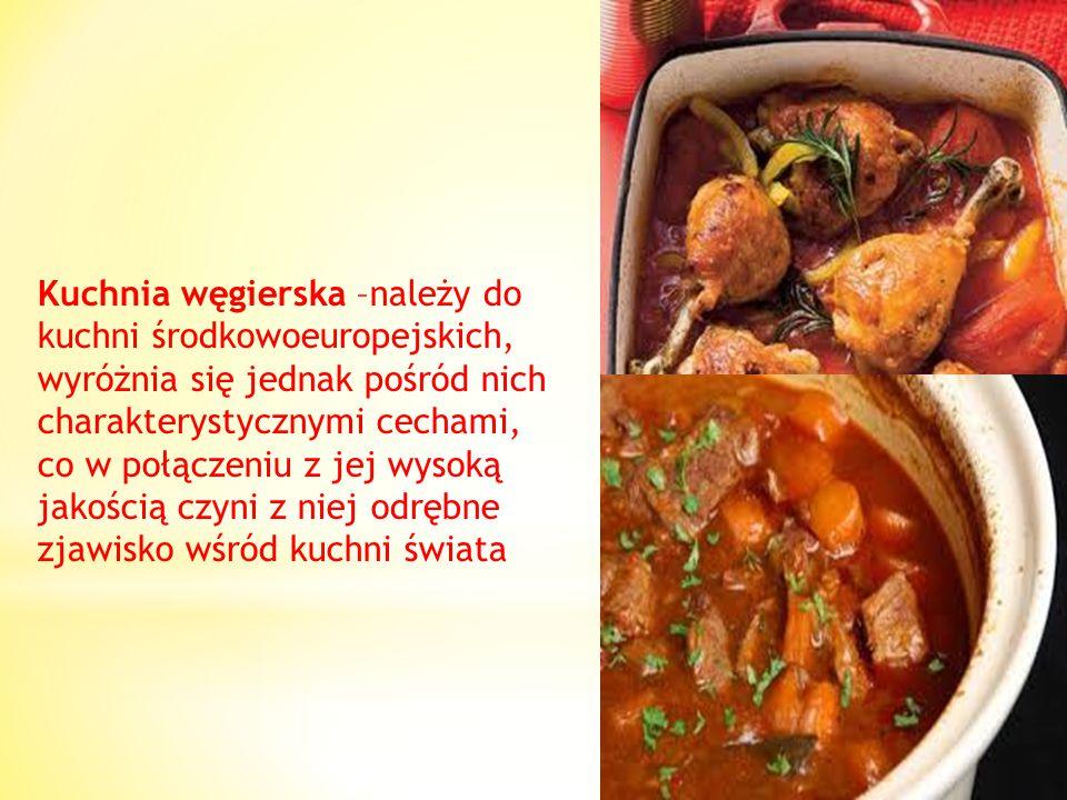 Kuchnia węgierska –należy do kuchni środkowoeuropejskich, wyróżnia się jednak pośród nich charakterystycznymi cechami, co w połączeniu z jej wysoką jakością czyni z niej odrębne zjawisko wśród kuchni świata