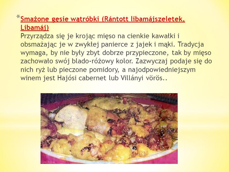 Smażone gęsie wątróbki (Rántott libamájszeletek, Libamáj) Przyrządza się je krojąc mięso na cienkie kawałki i obsmażając je w zwykłej panierce z jajek i mąki.
