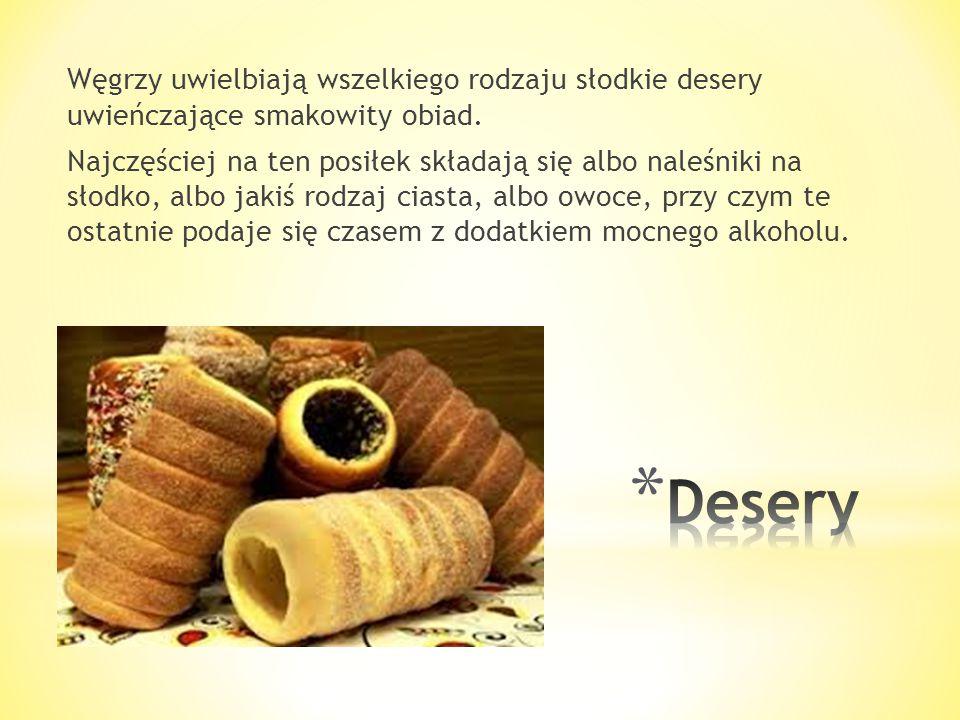 Węgrzy uwielbiają wszelkiego rodzaju słodkie desery uwieńczające smakowity obiad. Najczęściej na ten posiłek składają się albo naleśniki na słodko, albo jakiś rodzaj ciasta, albo owoce, przy czym te ostatnie podaje się czasem z dodatkiem mocnego alkoholu.