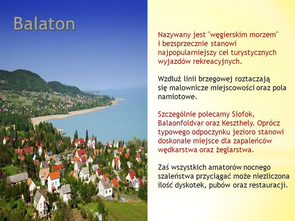 Balaton Nazywany jest węgierskim morzem i bezsprzecznie stanowi najpopularniejszy cel turystycznych wyjazdów rekreacyjnych.