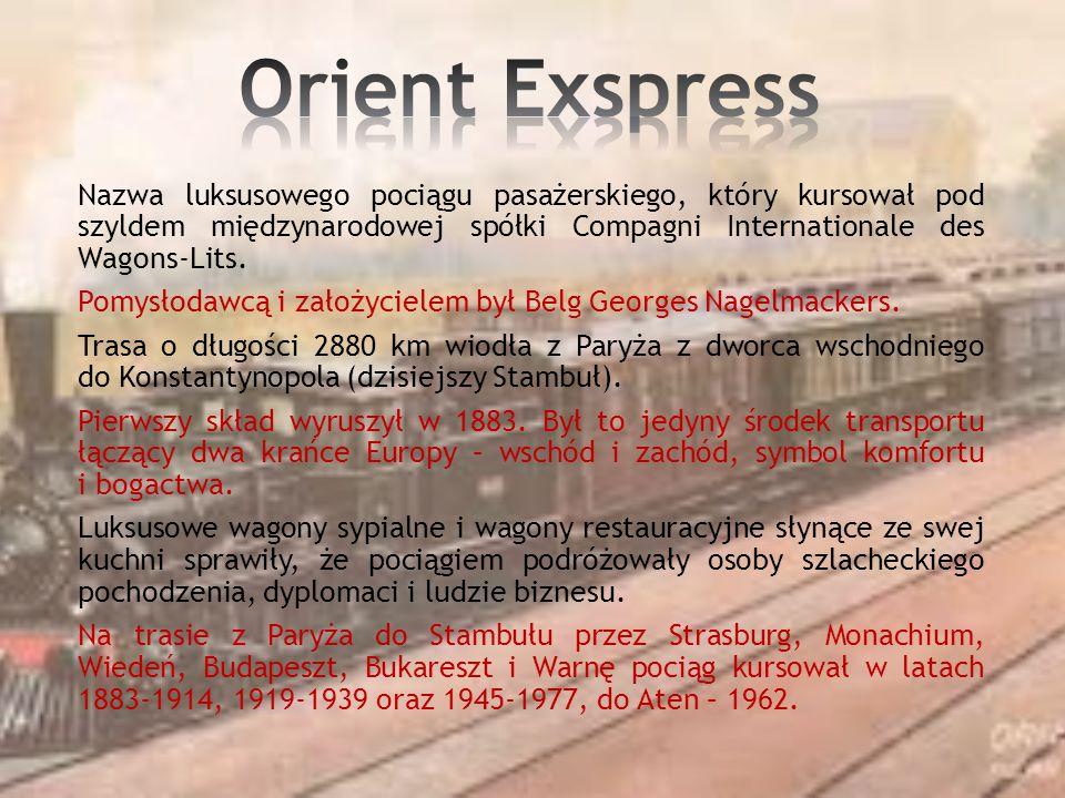 Orient Exspress Nazwa luksusowego pociągu pasażerskiego, który kursował pod szyldem międzynarodowej spółki Compagni Internationale des Wagons-Lits.