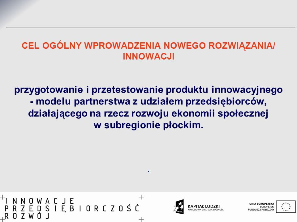CEL OGÓLNY WPROWADZENIA NOWEGO ROZWIĄZANIA/ INNOWACJI przygotowanie i przetestowanie produktu innowacyjnego - modelu partnerstwa z udziałem przedsiębiorców, działającego na rzecz rozwoju ekonomii społecznej w subregionie płockim.