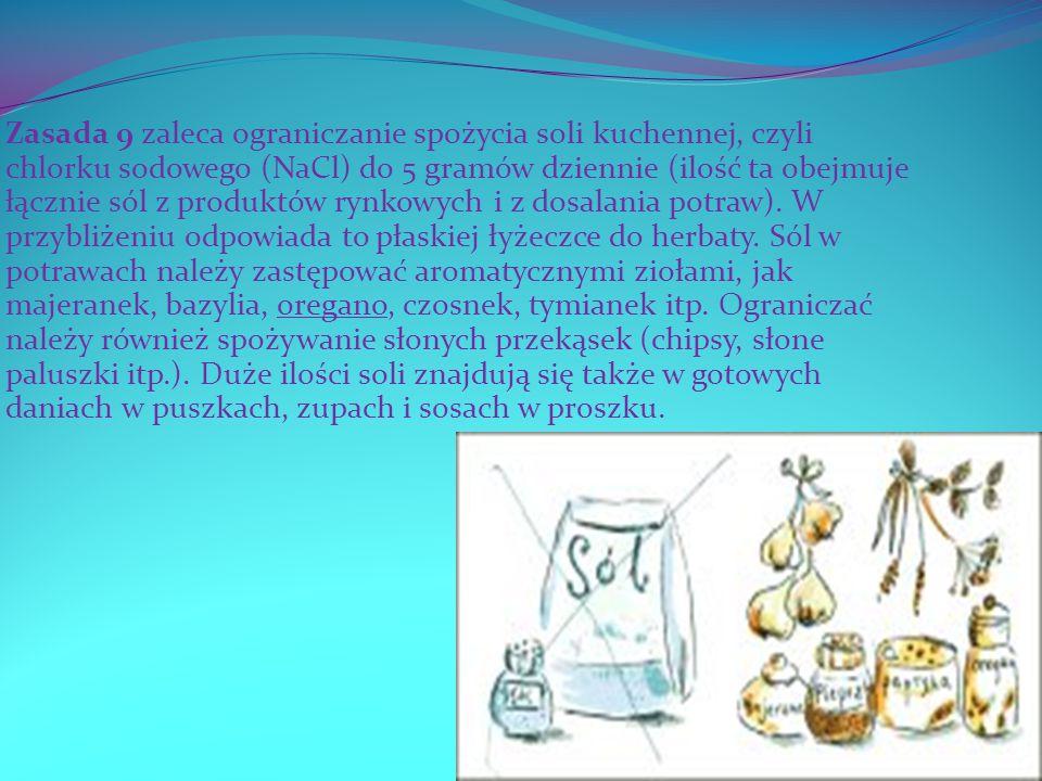Zasada 9 zaleca ograniczanie spożycia soli kuchennej, czyli chlorku sodowego (NaCl) do 5 gramów dziennie (ilość ta obejmuje łącznie sól z produktów rynkowych i z dosalania potraw).