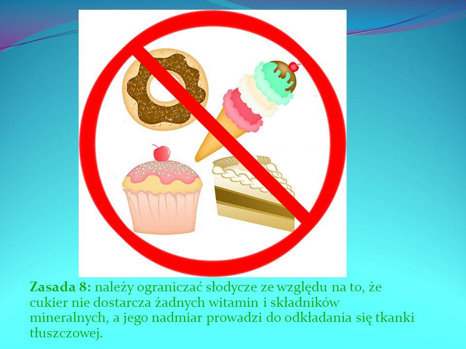 Zasada 8: należy ograniczać słodycze ze względu na to, że cukier nie dostarcza żadnych witamin i składników mineralnych, a jego nadmiar prowadzi do odkładania się tkanki tłuszczowej.