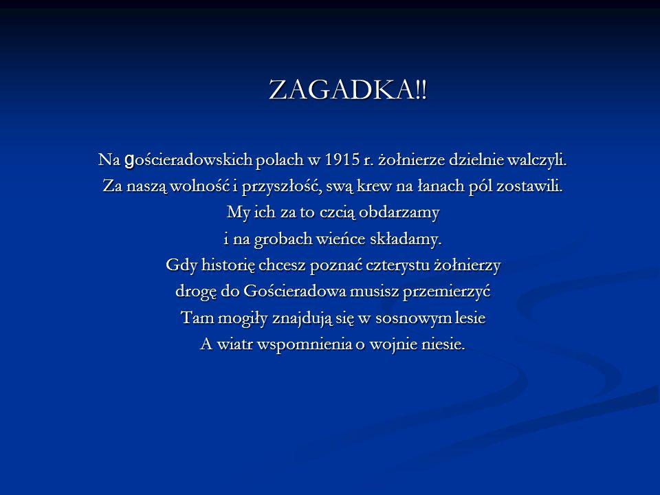 ZAGADKA!! Na gościeradowskich polach w 1915 r. żołnierze dzielnie walczyli. Za naszą wolność i przyszłość, swą krew na łanach pól zostawili.
