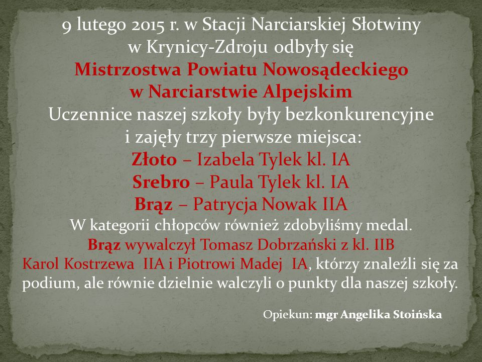 9 lutego 2015 r. w Stacji Narciarskiej Słotwiny w Krynicy-Zdroju odbyły się Mistrzostwa Powiatu Nowosądeckiego w Narciarstwie Alpejskim Uczennice naszej szkoły były bezkonkurencyjne i zajęły trzy pierwsze miejsca: