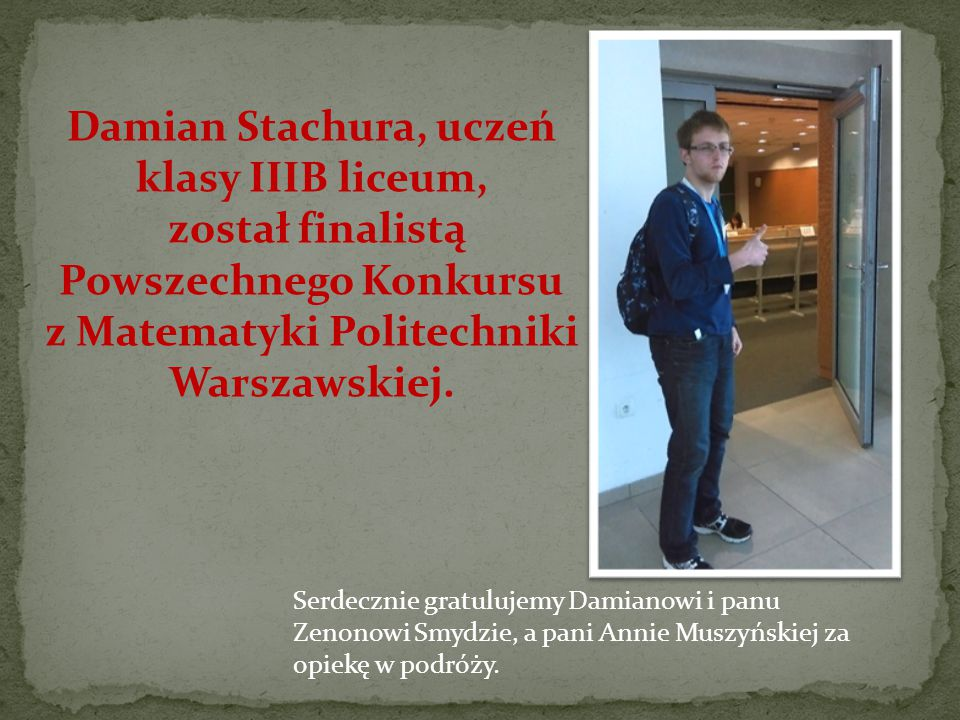 Damian Stachura, uczeń klasy IIIB liceum, został finalistą Powszechnego Konkursu z Matematyki Politechniki Warszawskiej.