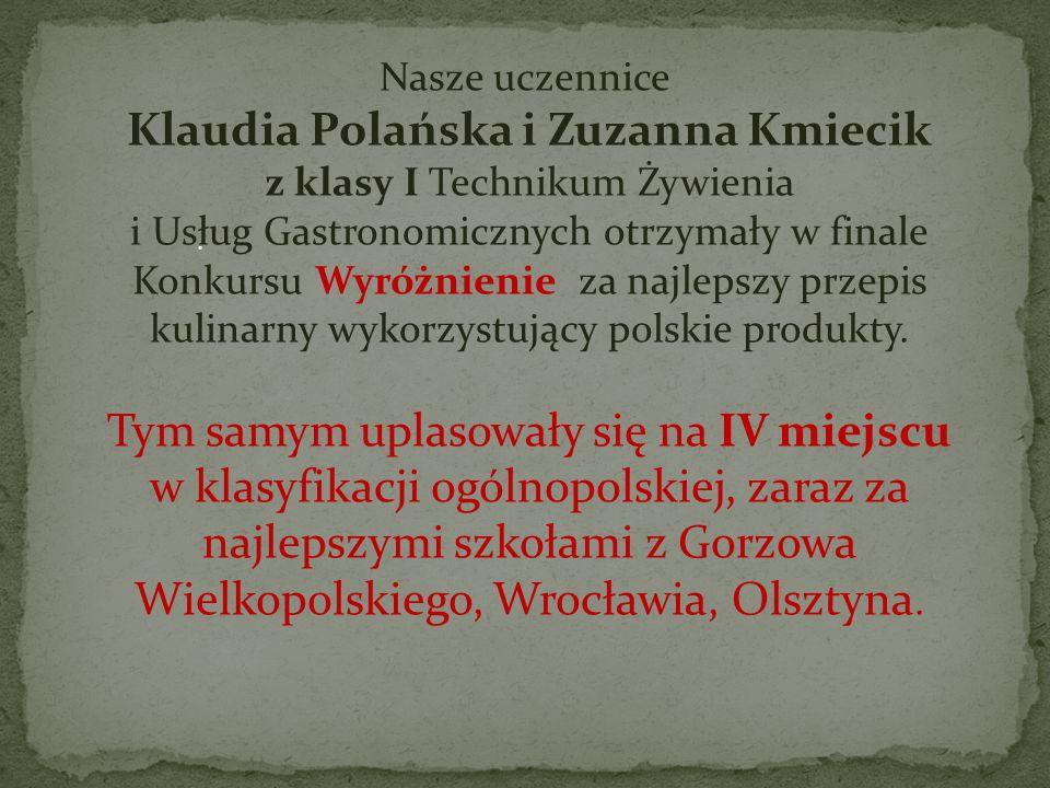 Nasze uczennice Klaudia Polańska i Zuzanna Kmiecik z klasy I Technikum Żywienia i Usług Gastronomicznych otrzymały w finale Konkursu Wyróżnienie za najlepszy przepis kulinarny wykorzystujący polskie produkty. Tym samym uplasowały się na IV miejscu
