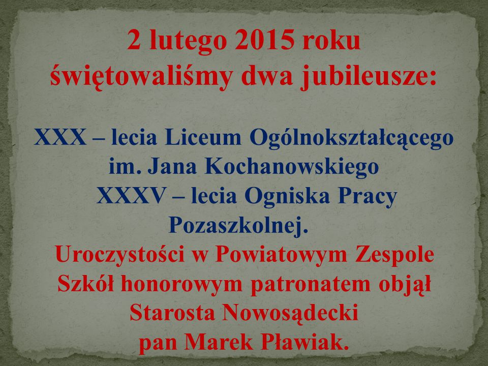 2 lutego 2015 roku świętowaliśmy dwa jubileusze: XXX – lecia Liceum Ogólnokształcącego im. Jana Kochanowskiego XXXV – lecia Ogniska Pracy Pozaszkolnej. Uroczystości w Powiatowym Zespole Szkół honorowym patronatem objął Starosta Nowosądecki