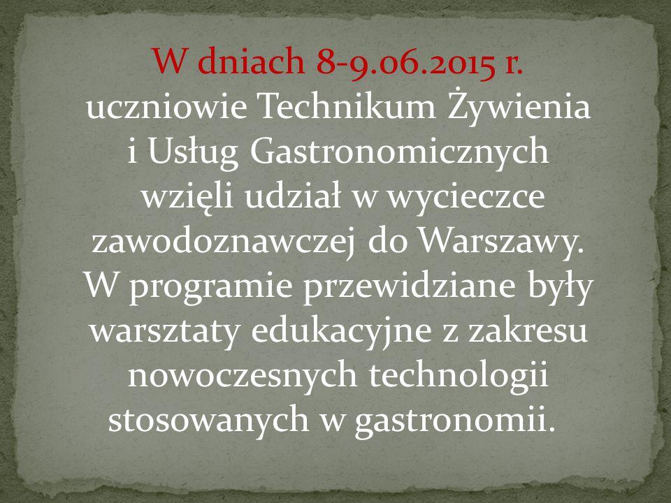 W dniach 8-9.06.2015 r. uczniowie Technikum Żywienia i Usług Gastronomicznych wzięli udział w wycieczce zawodoznawczej do Warszawy.
