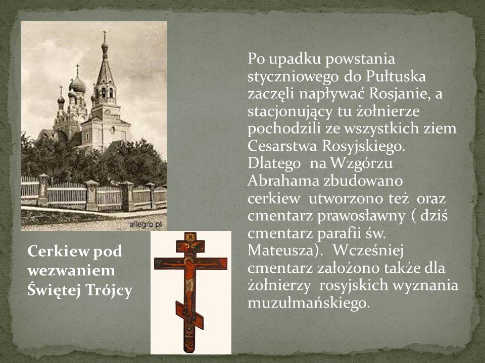 Po upadku powstania styczniowego do Pułtuska zaczęli napływać Rosjanie, a stacjonujący tu żołnierze pochodzili ze wszystkich ziem Cesarstwa Rosyjskiego. Dlatego na Wzgórzu Abrahama zbudowano cerkiew utworzono też oraz cmentarz prawosławny ( dziś cmentarz parafii św. Mateusza). Wcześniej cmentarz założono także dla żołnierzy rosyjskich wyznania muzułmańskiego.