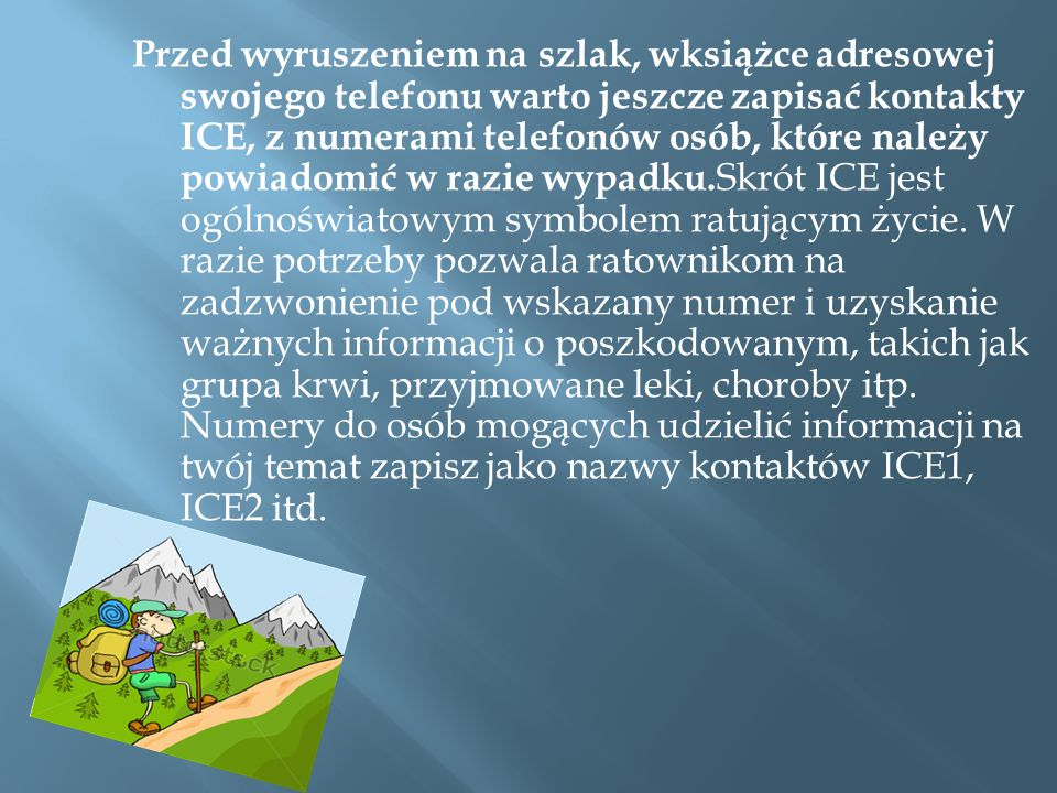 Przed wyruszeniem na szlak, wksiążce adresowej swojego telefonu warto jeszcze zapisać kontakty ICE, z numerami telefonów osób, które należy powiadomić w razie wypadku.Skrót ICE jest ogólnoświatowym symbolem ratującym życie.
