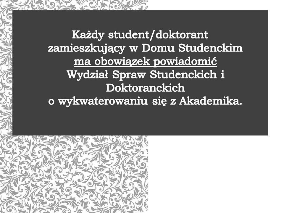 Każdy student/doktorant zamieszkujący w Domu Studenckim ma obowiązek powiadomić Wydział Spraw Studenckich i Doktoranckich o wykwaterowaniu się z Akademika.