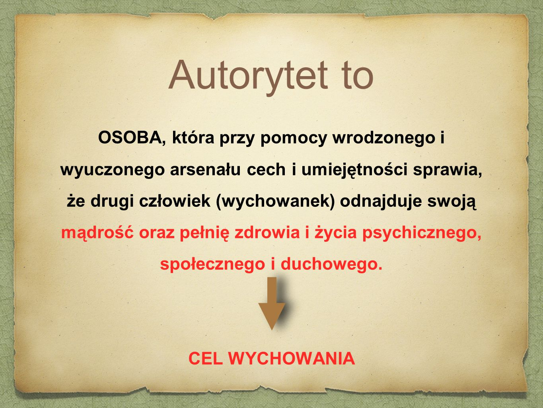 Autorytet to OSOBA, która przy pomocy wrodzonego i wyuczonego arsenału cech i umiejętności sprawia,
