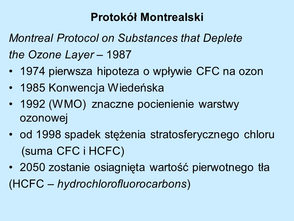 Protokół Montrealski Montreal Protocol on Substances that Deplete. the Ozone Layer – 1987. 1974 pierwsza hipoteza o wpływie CFC na ozon.