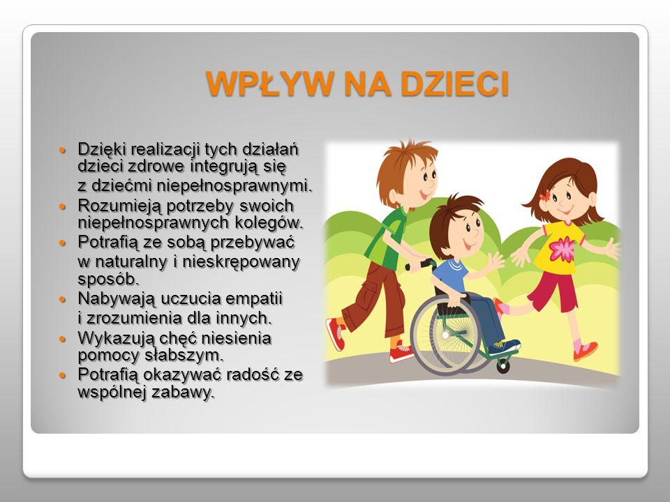 WPŁYW NA DZIECI Dzięki realizacji tych działań dzieci zdrowe integrują się. z dziećmi niepełnosprawnymi.