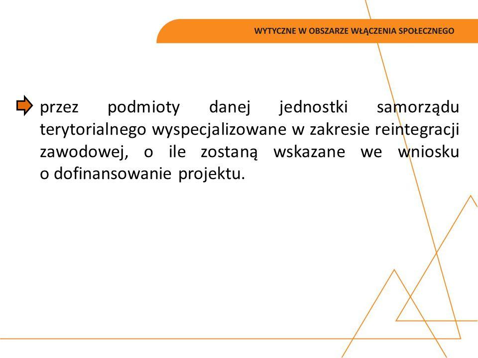 przez podmioty danej jednostki samorządu terytorialnego wyspecjalizowane w zakresie reintegracji zawodowej, o ile zostaną wskazane we wniosku o dofinansowanie projektu.
