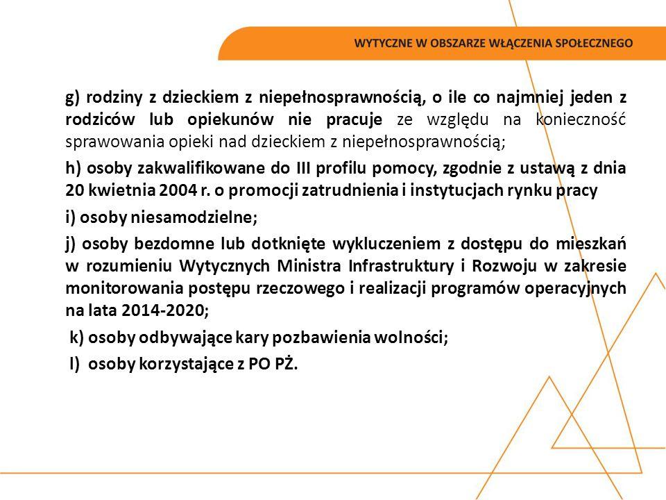 g) rodziny z dzieckiem z niepełnosprawnością, o ile co najmniej jeden z rodziców lub opiekunów nie pracuje ze względu na konieczność sprawowania opieki nad dzieckiem z niepełnosprawnością; h) osoby zakwalifikowane do III profilu pomocy, zgodnie z ustawą z dnia 20 kwietnia 2004 r.