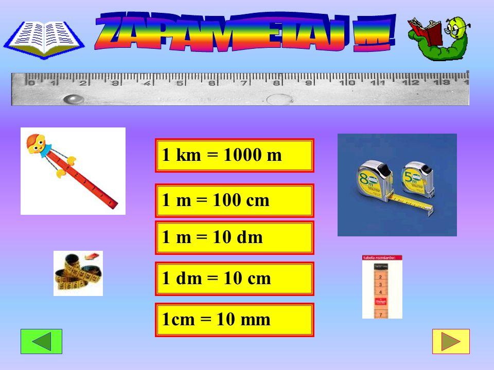 ZAPAMIETAJ !!! 1 km = 1000 m 1 m = 100 cm 1 m = 10 dm 1 dm = 10 cm