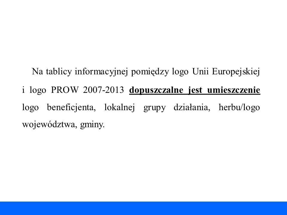 Na tablicy informacyjnej pomiędzy logo Unii Europejskiej i logo PROW 2007-2013 dopuszczalne jest umieszczenie logo beneficjenta, lokalnej grupy działania, herbu/logo województwa, gminy.