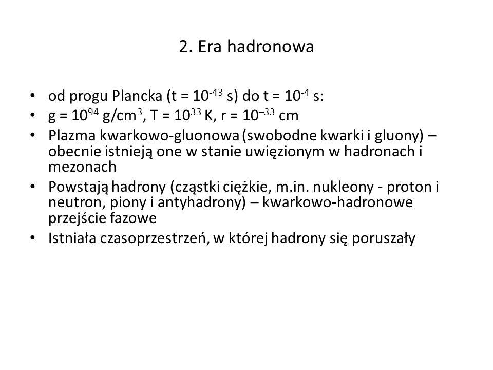2. Era hadronowa od progu Plancka (t = 10-43 s) do t = 10-4 s: