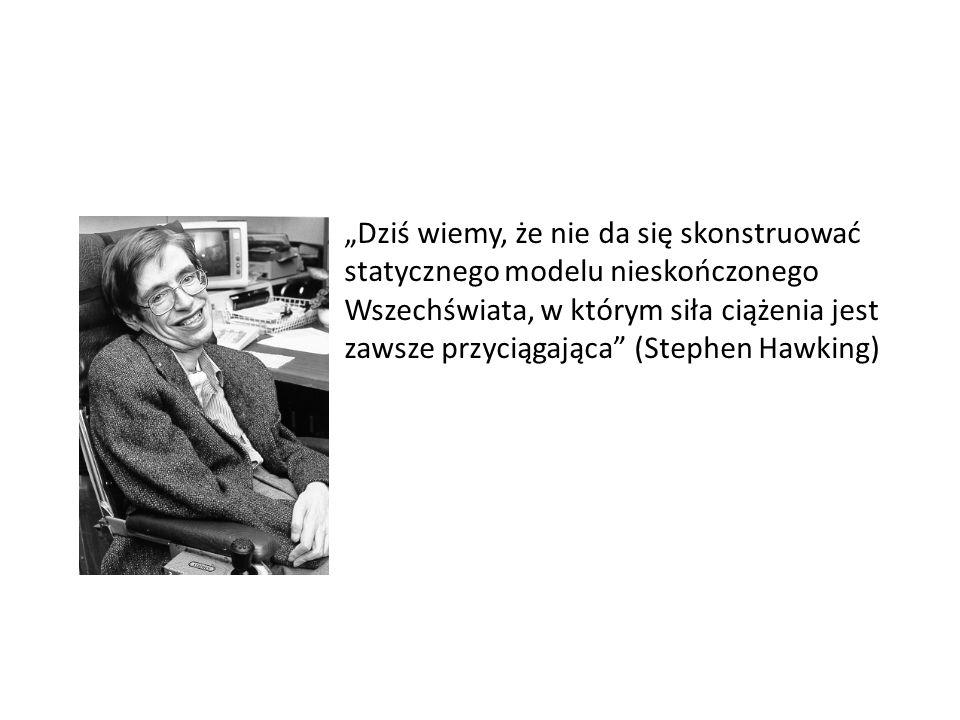 """""""Dziś wiemy, że nie da się skonstruować statycznego modelu nieskończonego Wszechświata, w którym siła ciążenia jest zawsze przyciągająca (Stephen Hawking)"""