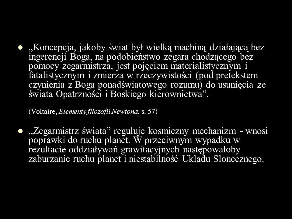 """""""Koncepcja, jakoby świat był wielką machiną działającą bez ingerencji Boga, na podobieństwo zegara chodzącego bez pomocy zegarmistrza, jest pojęciem materialistycznym i fatalistycznym i zmierza w rzeczywistości (pod pretekstem czynienia z Boga ponadświatowego rozumu) do usunięcia ze świata Opatrzności i Boskiego kierownictwa . (Voltaire, Elementy filozofii Newtona, s. 57)"""