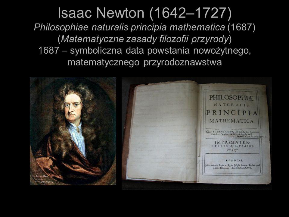 Isaac Newton (1642–1727) Philosophiae naturalis principia mathematica (1687) (Matematyczne zasady filozofii przyrody) 1687 – symboliczna data powstania nowożytnego, matematycznego przyrodoznawstwa