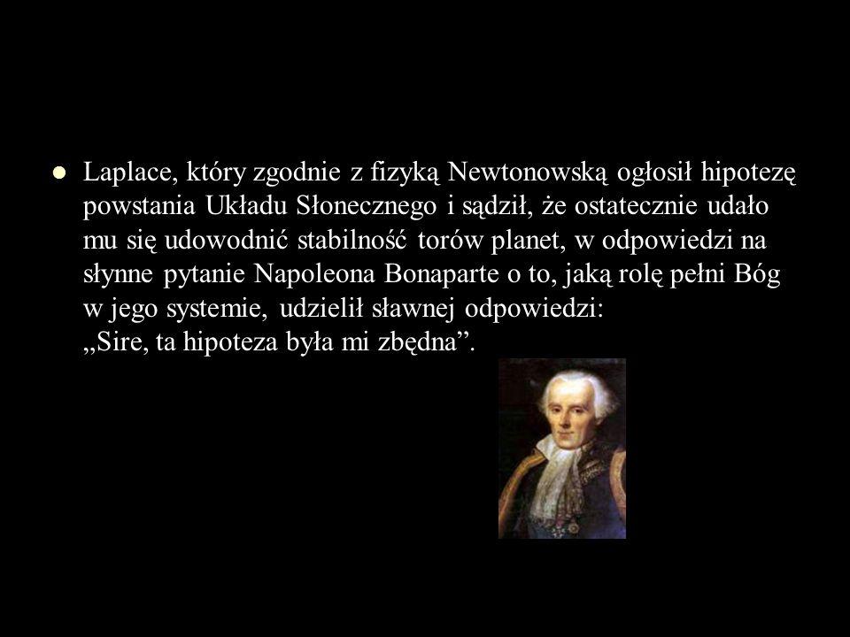 """Laplace, który zgodnie z fizyką Newtonowską ogłosił hipotezę powstania Układu Słonecznego i sądził, że ostatecznie udało mu się udowodnić stabilność torów planet, w odpowiedzi na słynne pytanie Napoleona Bonaparte o to, jaką rolę pełni Bóg w jego systemie, udzielił sławnej odpowiedzi: """"Sire, ta hipoteza była mi zbędna ."""