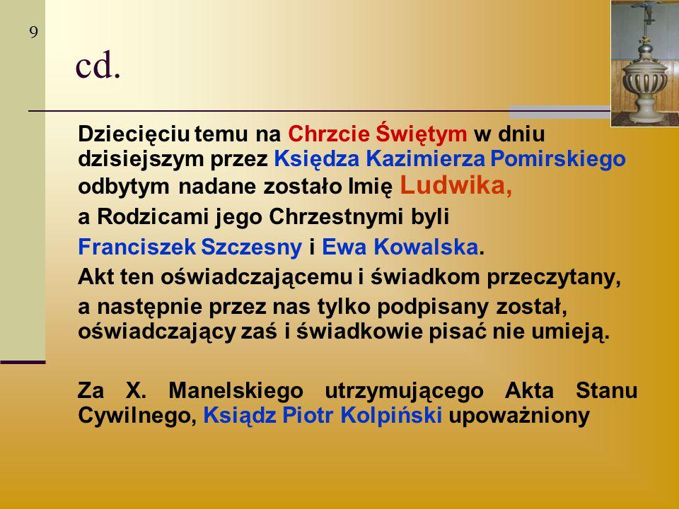 9 cd. Dziecięciu temu na Chrzcie Świętym w dniu dzisiejszym przez Księdza Kazimierza Pomirskiego odbytym nadane zostało Imię Ludwika,