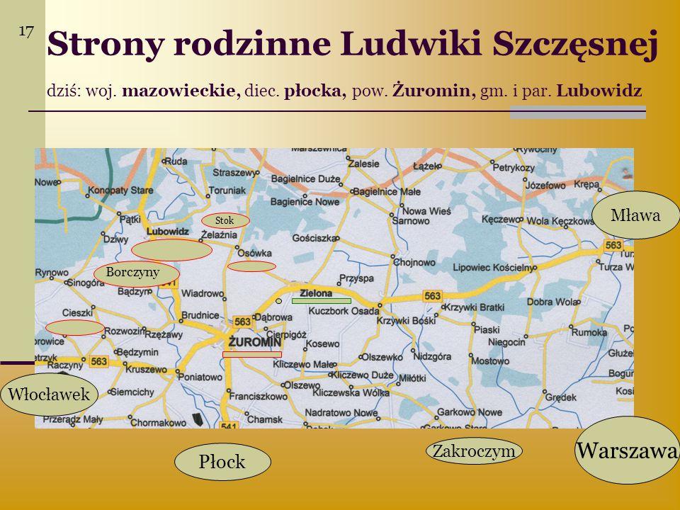 17 Strony rodzinne Ludwiki Szczęsnej dziś: woj. mazowieckie, diec. płocka, pow. Żuromin, gm. i par. Lubowidz.