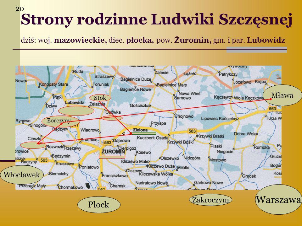 20 Strony rodzinne Ludwiki Szczęsnej dziś: woj. mazowieckie, diec. płocka, pow. Żuromin, gm. i par. Lubowidz.