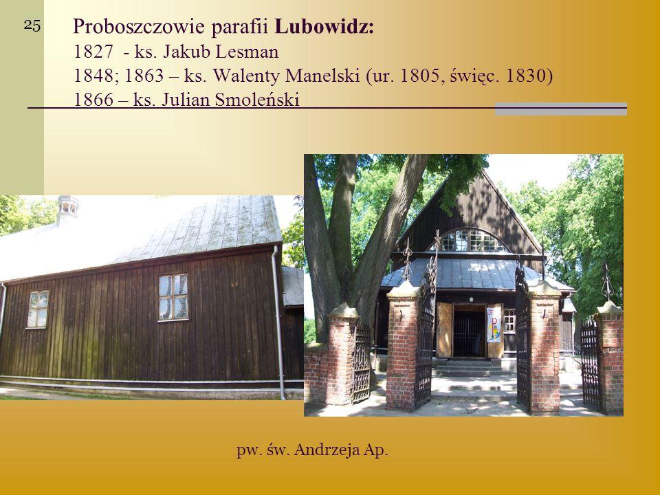 25 Proboszczowie parafii Lubowidz: 1827 - ks. Jakub Lesman 1848; 1863 – ks. Walenty Manelski (ur. 1805, święc. 1830) 1866 – ks. Julian Smoleński.