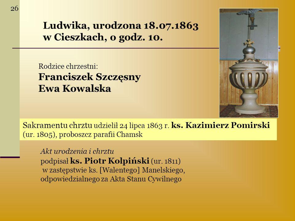 Ludwika, urodzona 18.07.1863 w Cieszkach, o godz. 10.
