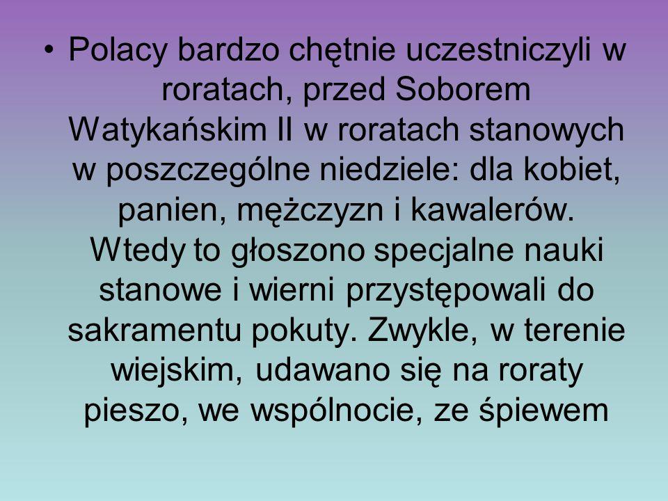 Polacy bardzo chętnie uczestniczyli w roratach, przed Soborem Watykańskim II w roratach stanowych w poszczególne niedziele: dla kobiet, panien, mężczyzn i kawalerów.
