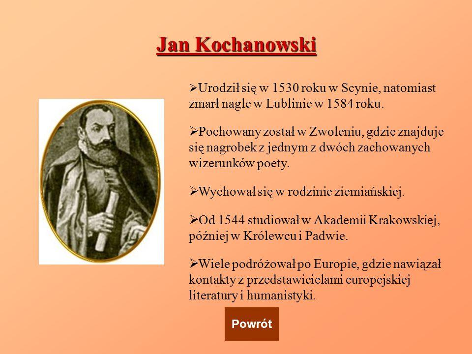 Jan Kochanowski Urodził się w 1530 roku w Scynie, natomiast zmarł nagle w Lublinie w 1584 roku.