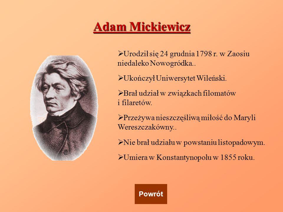 Adam Mickiewicz Urodził się 24 grudnia 1798 r. w Zaosiu niedaleko Nowogródka.. Ukończył Uniwersytet Wileński.