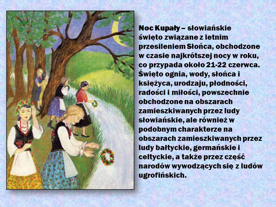 Noc Kupały – słowiańskie święto związane z letnim przesileniem Słońca, obchodzone w czasie najkrótszej nocy w roku, co przypada około 21-22 czerwca.