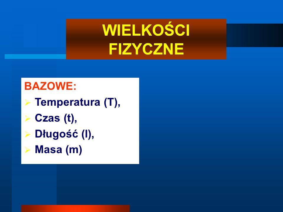 WIELKOŚCI FIZYCZNE BAZOWE: Temperatura (T), Czas (t), Długość (l),