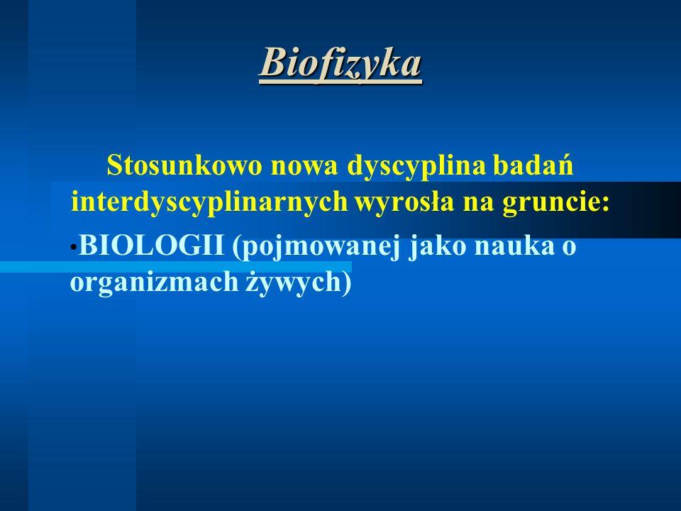 Biofizyka Stosunkowo nowa dyscyplina badań interdyscyplinarnych wyrosła na gruncie: BIOLOGII (pojmowanej jako nauka o organizmach żywych)