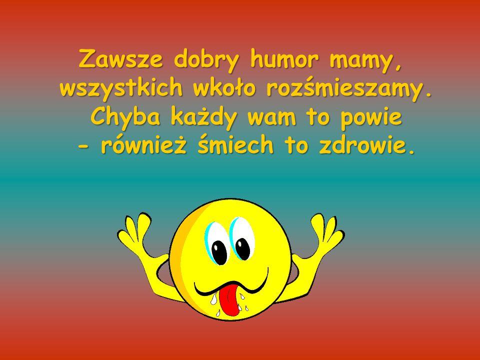 Zawsze dobry humor mamy, wszystkich wkoło rozśmieszamy.