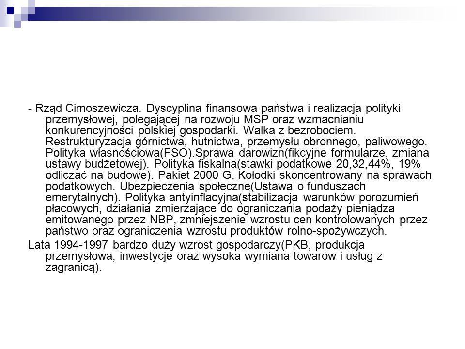 - Rząd Cimoszewicza. Dyscyplina finansowa państwa i realizacja polityki przemysłowej, polegającej na rozwoju MSP oraz wzmacnianiu konkurencyjności polskiej gospodarki. Walka z bezrobociem. Restrukturyzacja górnictwa, hutnictwa, przemysłu obronnego, paliwowego. Polityka własnościowa(FSO).Sprawa darowizn(fikcyjne formularze, zmiana ustawy budżetowej). Polityka fiskalna(stawki podatkowe 20,32,44%, 19% odliczać na budowe). Pakiet 2000 G. Kołodki skoncentrowany na sprawach podatkowych. Ubezpieczenia społeczne(Ustawa o funduszach emerytalnych). Polityka antyinflacyjna(stabilizacja warunków porozumień płacowych, działania zmierzające do ograniczania podaży pieniądza emitowanego przez NBP, zmniejszenie wzrostu cen kontrolowanych przez państwo oraz ograniczenia wzrostu produktów rolno-spożywczych.