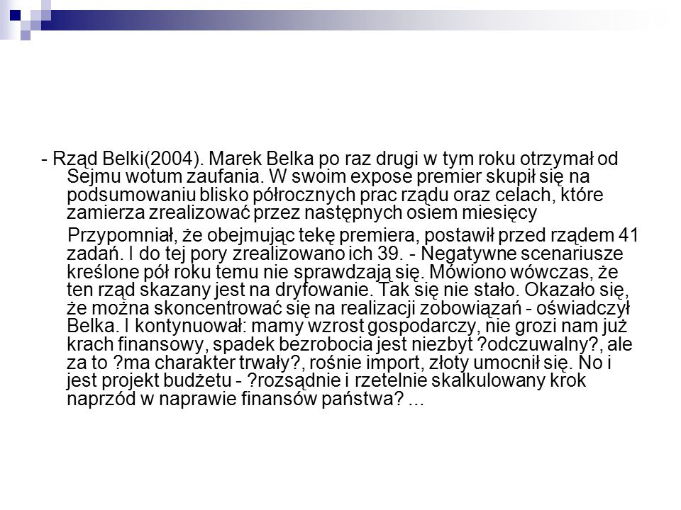 - Rząd Belki(2004). Marek Belka po raz drugi w tym roku otrzymał od Sejmu wotum zaufania. W swoim expose premier skupił się na podsumowaniu blisko półrocznych prac rządu oraz celach, które zamierza zrealizować przez następnych osiem miesięcy