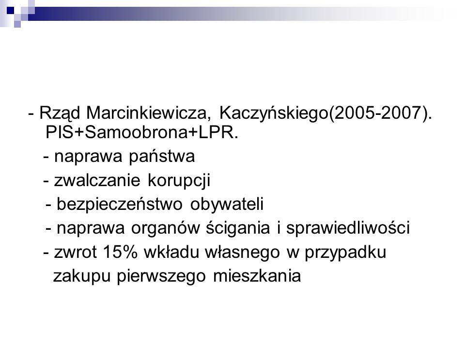 - Rząd Marcinkiewicza, Kaczyńskiego(2005-2007). PIS+Samoobrona+LPR.