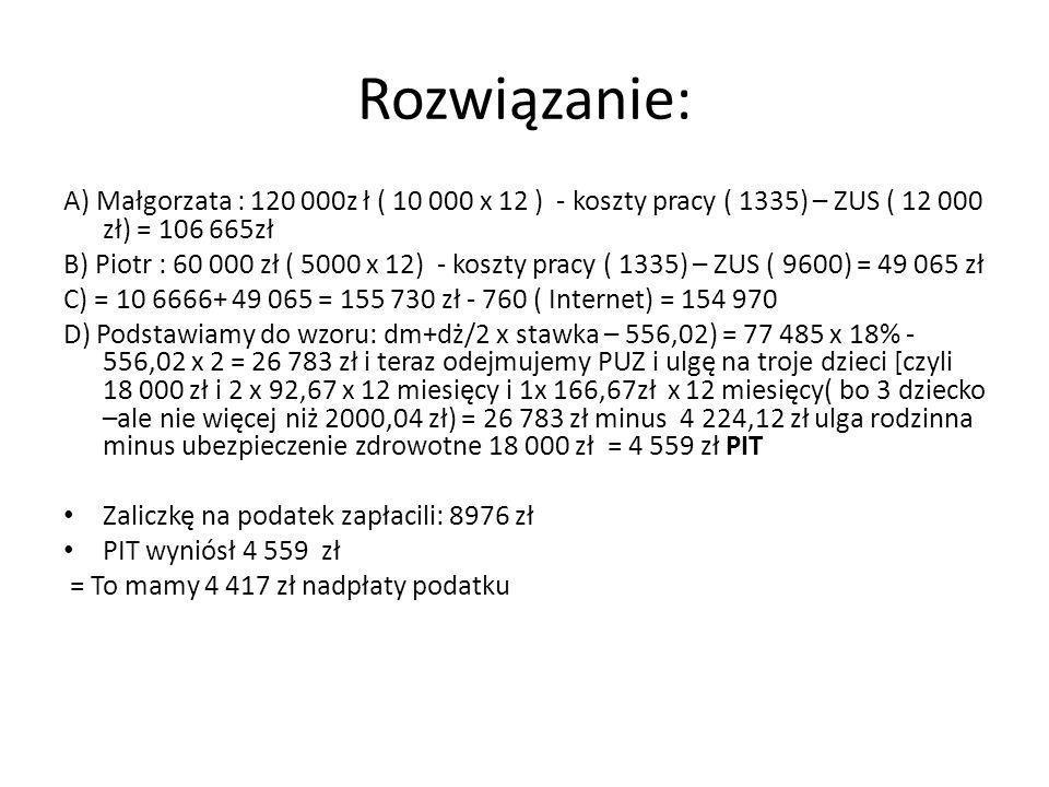 Rozwiązanie: A) Małgorzata : 120 000z ł ( 10 000 x 12 ) - koszty pracy ( 1335) – ZUS ( 12 000 zł) = 106 665zł.