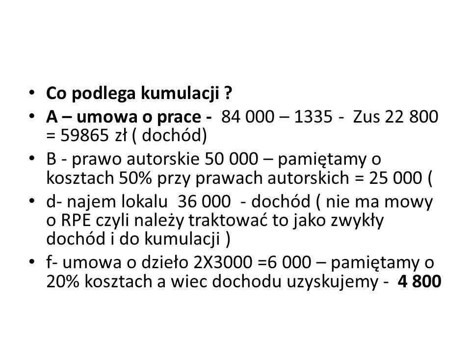 Co podlega kumulacji A – umowa o prace - 84 000 – 1335 - Zus 22 800 = 59865 zł ( dochód)