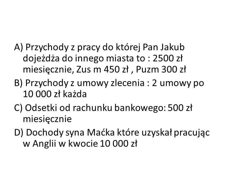 A) Przychody z pracy do której Pan Jakub dojeżdża do innego miasta to : 2500 zł miesięcznie, Zus m 450 zł , Puzm 300 zł