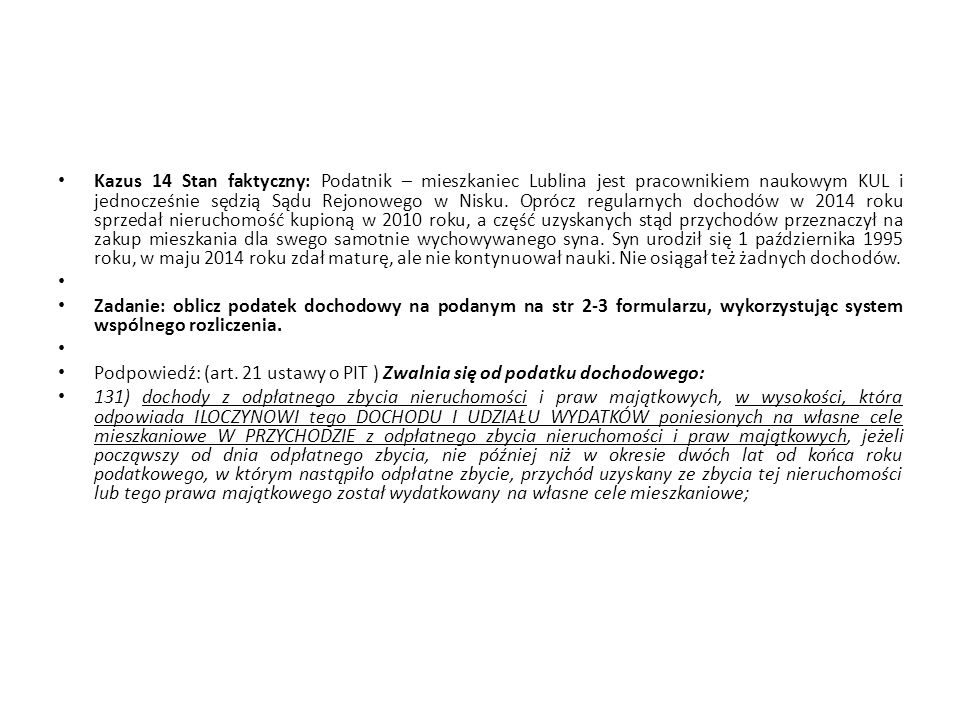 Kazus 14 Stan faktyczny: Podatnik – mieszkaniec Lublina jest pracownikiem naukowym KUL i jednocześnie sędzią Sądu Rejonowego w Nisku. Oprócz regularnych dochodów w 2014 roku sprzedał nieruchomość kupioną w 2010 roku, a część uzyskanych stąd przychodów przeznaczył na zakup mieszkania dla swego samotnie wychowywanego syna. Syn urodził się 1 października 1995 roku, w maju 2014 roku zdał maturę, ale nie kontynuował nauki. Nie osiągał też żadnych dochodów.