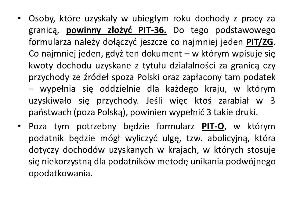 Osoby, które uzyskały w ubiegłym roku dochody z pracy za granicą, powinny złożyć PIT-36. Do tego podstawowego formularza należy dołączyć jeszcze co najmniej jeden PIT/ZG. Co najmniej jeden, gdyż ten dokument – w którym wpisuje się kwoty dochodu uzyskane z tytułu działalności za granicą czy przychody ze źródeł spoza Polski oraz zapłacony tam podatek – wypełnia się oddzielnie dla każdego kraju, w którym uzyskiwało się przychody. Jeśli więc ktoś zarabiał w 3 państwach (poza Polską), powinien wypełnić 3 takie druki.